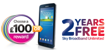 Choose a £100 reward or Samsung GALAXY Tab 3, plus add 12 months free Sky Broadband Unlimited
